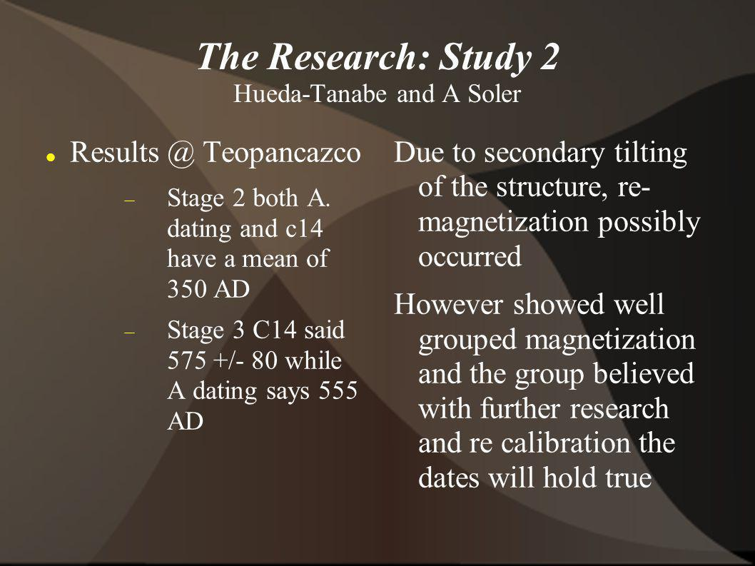 The Research: Study 2 Hueda-Tanabe and A Soler Results @ Teopancazco Stage 2 both A. dating and c14 have a mean of 350 AD Stage 3 C14 said 575 +/- 80