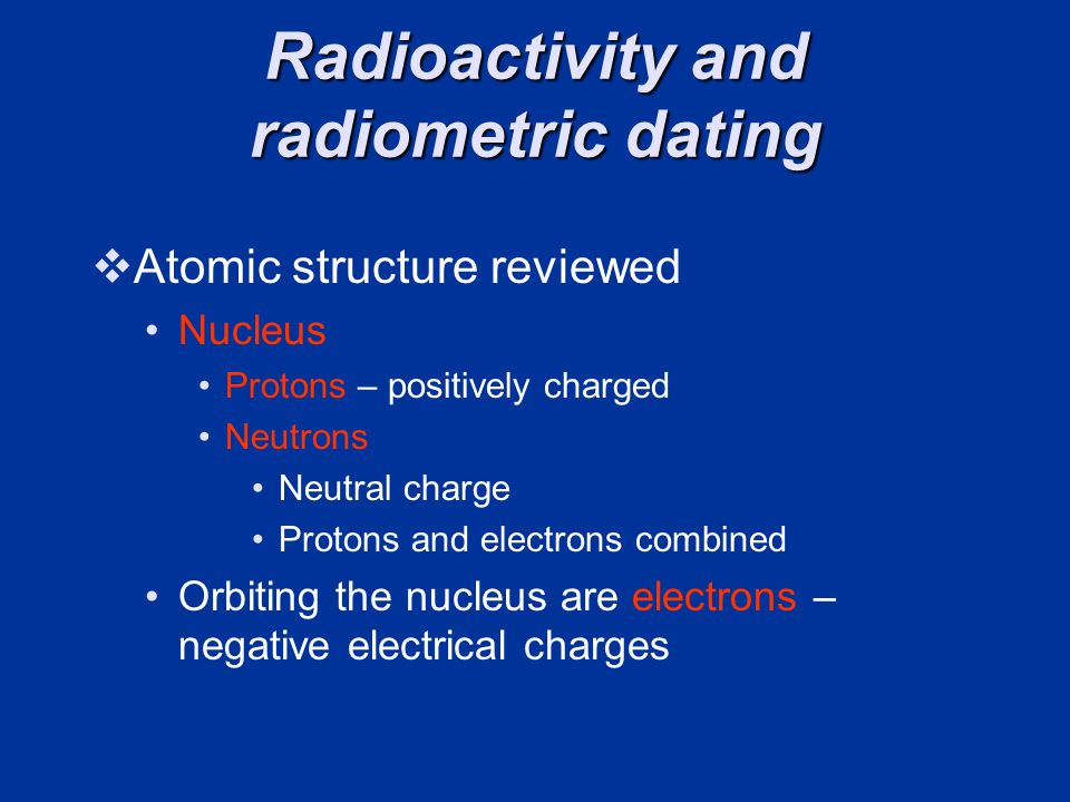 Radioactivity and radiometric dating Atomic structure reviewed Nucleus Protons – positively charged Neutrons Neutral charge Protons and electrons combined Orbiting the nucleus are electrons – negative electrical charges