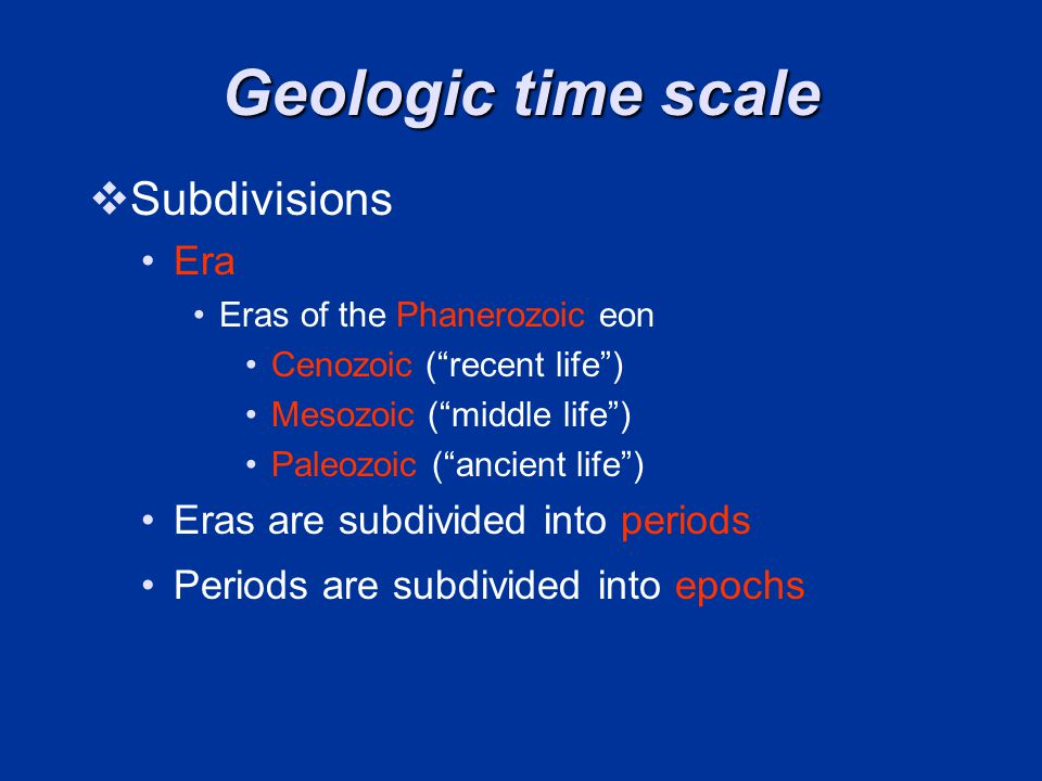 Geologic time scale Subdivisions Era Eras of the Phanerozoic eon Cenozoic (recent life) Mesozoic (middle life) Paleozoic (ancient life) Eras are subdivided into periods Periods are subdivided into epochs