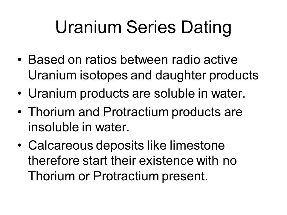 Uranium Series Dating Based on ratios between radio active Uranium isotopes and daughter products Uranium products are soluble in water. Thorium and P