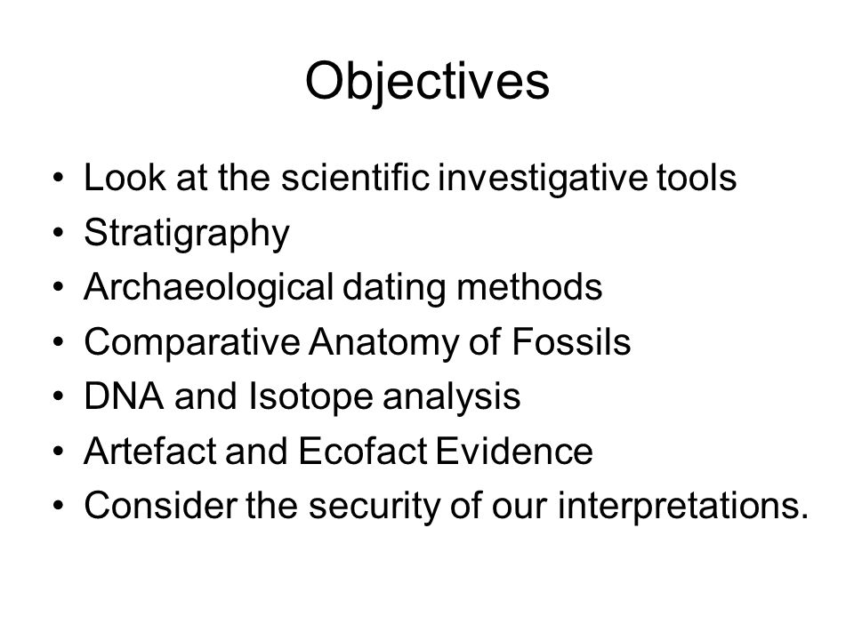 Objectives Look at the scientific investigative tools Stratigraphy Archaeological dating methods Comparative Anatomy of Fossils DNA and Isotope analysis Artefact and Ecofact Evidence Consider the security of our interpretations.