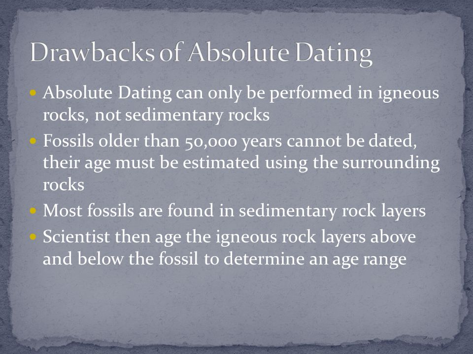 Absolute Dating can only be performed in igneous rocks, not sedimentary rocks Fossils older than 50,000 years cannot be dated, their age must be estim
