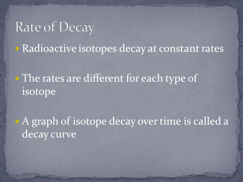 Radioactive isotopes decay at constant rates The rates are different for each type of isotope A graph of isotope decay over time is called a decay cur