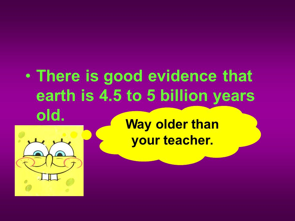 There is good evidence that earth is 4.5 to 5 billion years old. Way older than your teacher.