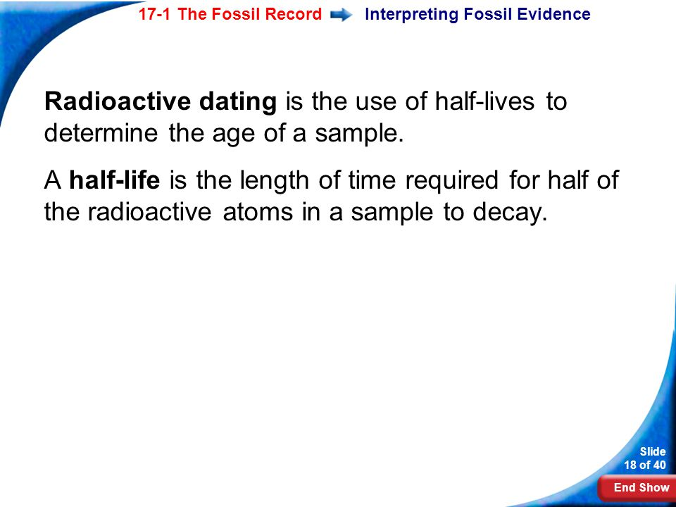 End Show Slide 18 of 40 17-1 The Fossil RecordInterpreting Fossil Evidence Radioactive dating is the use of half-lives to determine the age of a sampl
