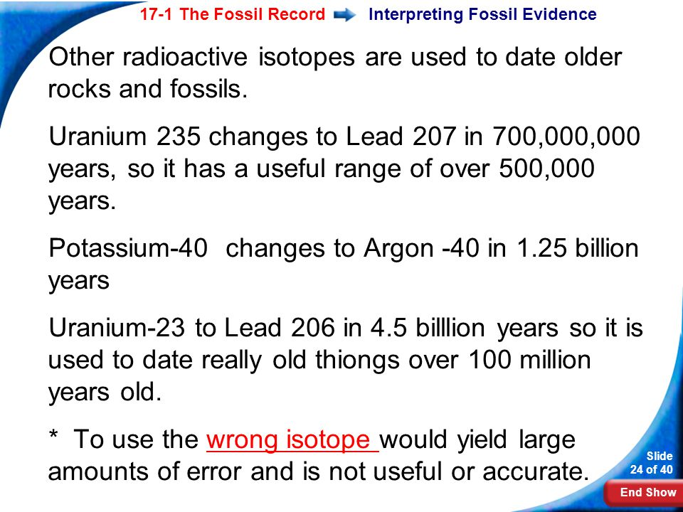 End Show Slide 24 of 40 17-1 The Fossil RecordInterpreting Fossil Evidence Other radioactive isotopes are used to date older rocks and fossils. Uraniu