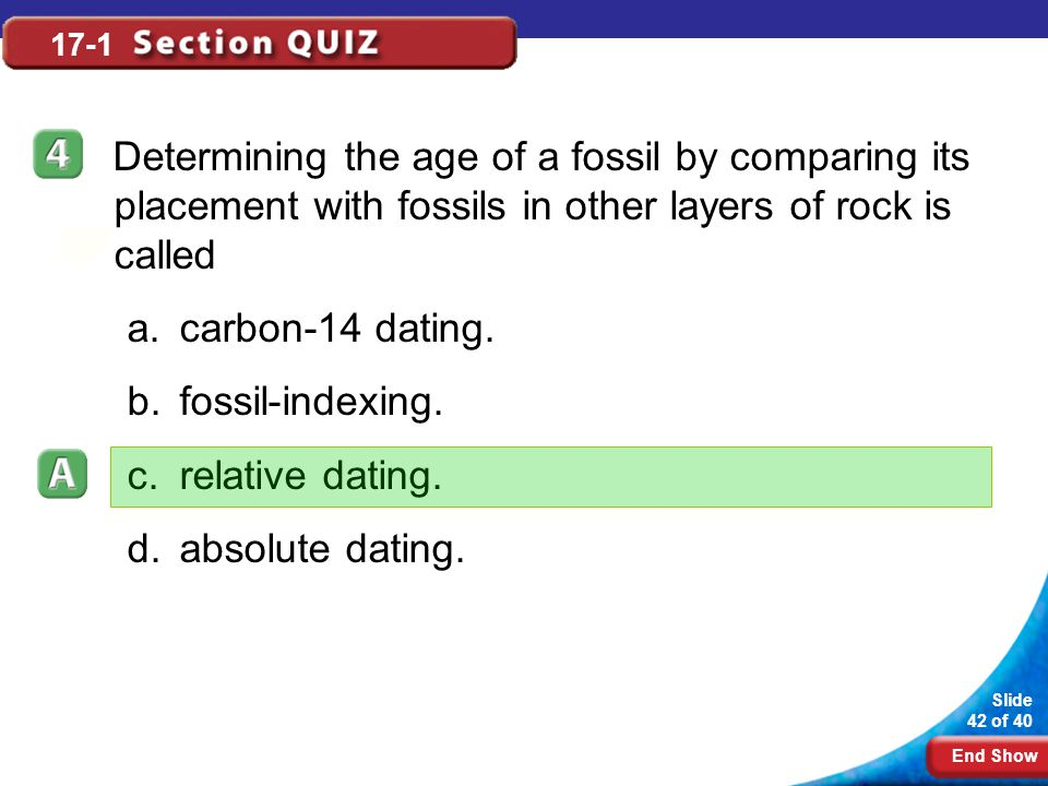End Show Slide 42 of 40 17-1 Determining the age of a fossil by comparing its placement with fossils in other layers of rock is called a.carbon-14 dat
