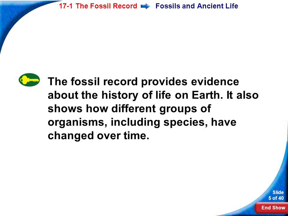 End Show Slide 5 of 40 17-1 The Fossil RecordFossils and Ancient Life The fossil record provides evidence about the history of life on Earth. It also