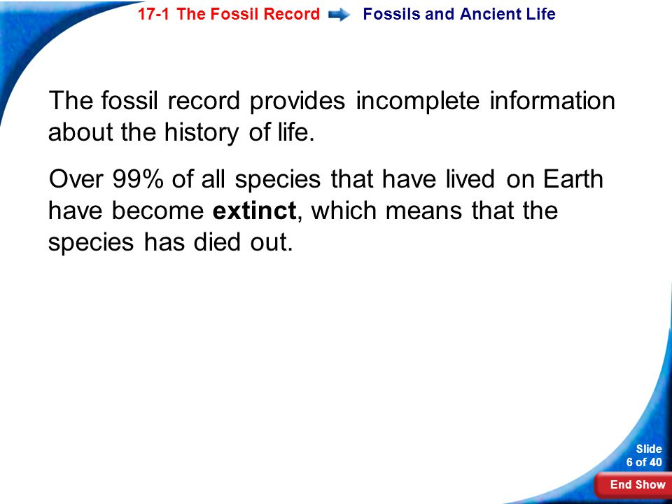 End Show Slide 6 of 40 17-1 The Fossil RecordFossils and Ancient Life The fossil record provides incomplete information about the history of life. Ove