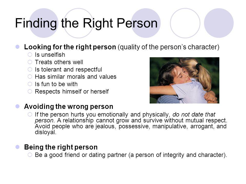 Finding the Right Person Looking for the right person (quality of the persons character) Is unselfish Treats others well Is tolerant and respectful Ha