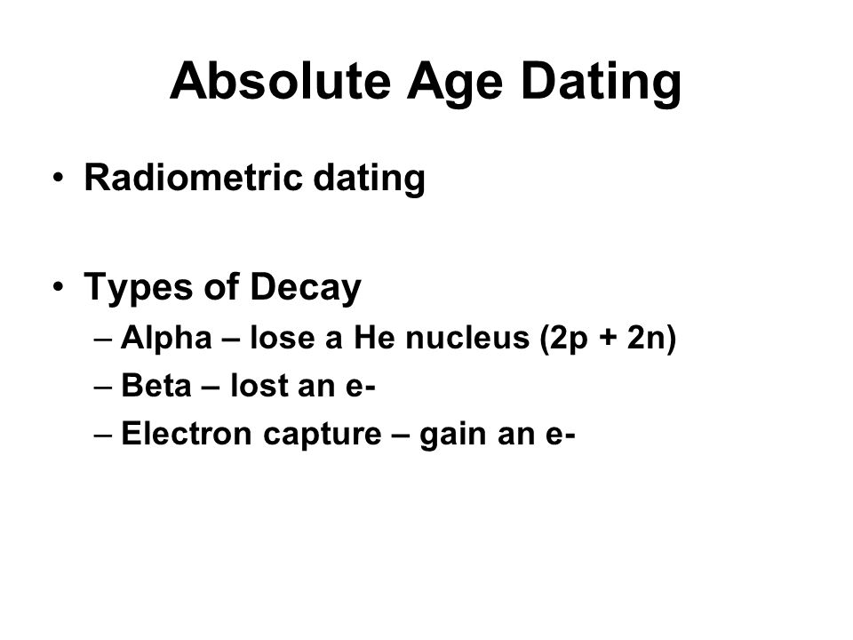 Radiometric dating Types of Decay –Alpha – lose a He nucleus (2p + 2n) –Beta – lost an e- –Electron capture – gain an e- Absolute Age Dating