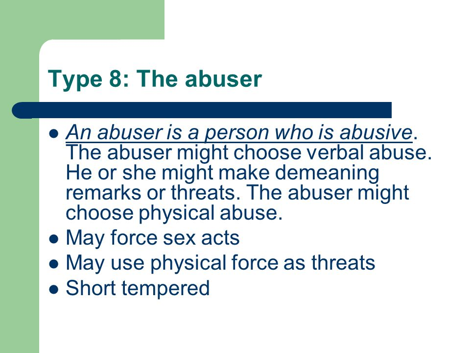 Type 8: The abuser An abuser is a person who is abusive. The abuser might choose verbal abuse. He or she might make demeaning remarks or threats. The