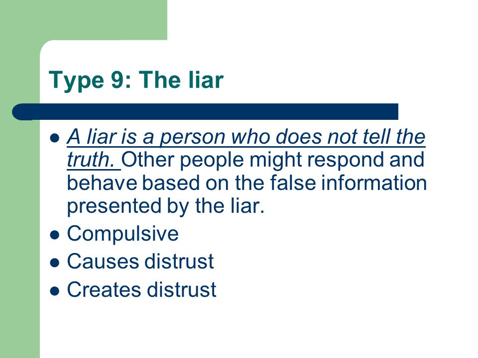 Type 9: The liar A liar is a person who does not tell the truth. Other people might respond and behave based on the false information presented by the