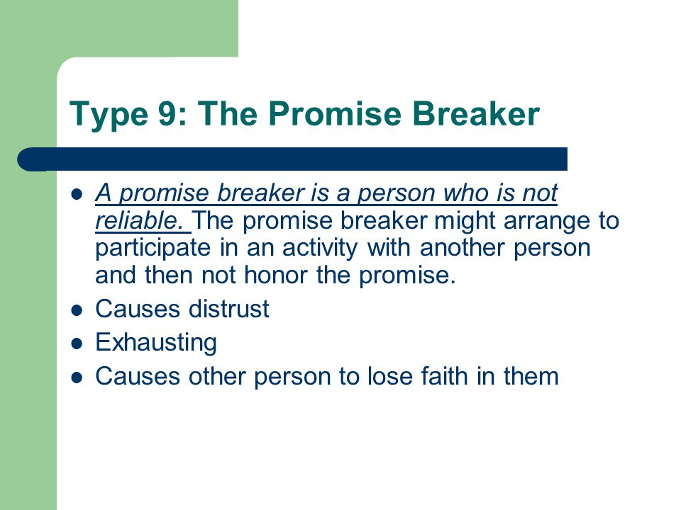Type 9: The Promise Breaker A promise breaker is a person who is not reliable. The promise breaker might arrange to participate in an activity with an