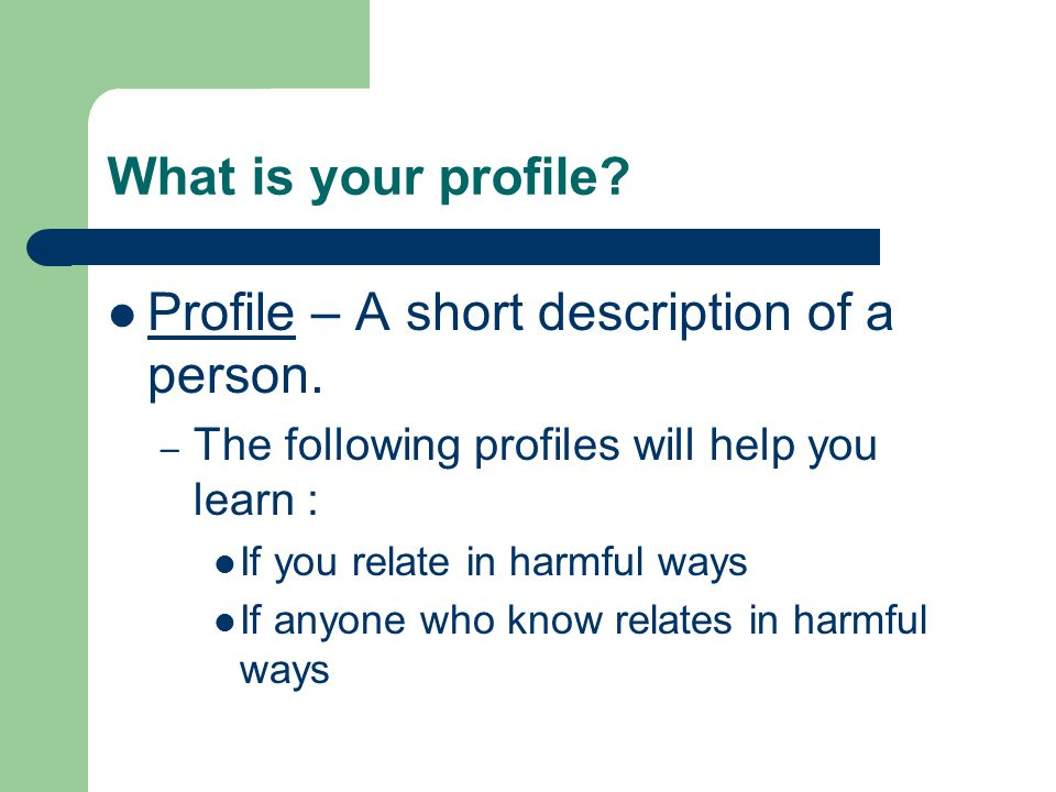 What is your profile? Profile – A short description of a person. – The following profiles will help you learn : If you relate in harmful ways If anyon