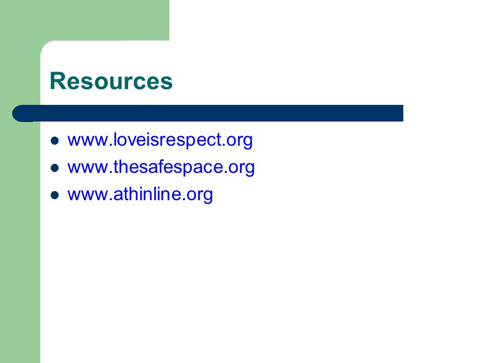 Resources www.loveisrespect.org www.thesafespace.org www.athinline.org