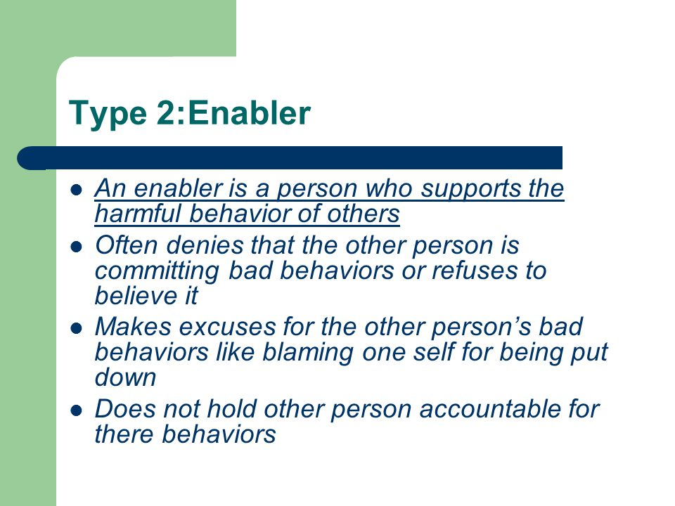 Type 2:Enabler An enabler is a person who supports the harmful behavior of others Often denies that the other person is committing bad behaviors or refuses to believe it Makes excuses for the other persons bad behaviors like blaming one self for being put down Does not hold other person accountable for there behaviors