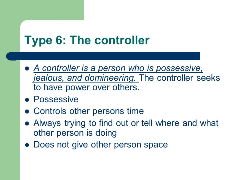 Type 6: The controller A controller is a person who is possessive, jealous, and domineering.