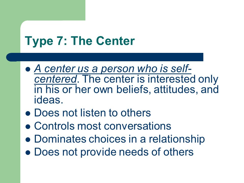 Type 7: The Center A center us a person who is self- centered.