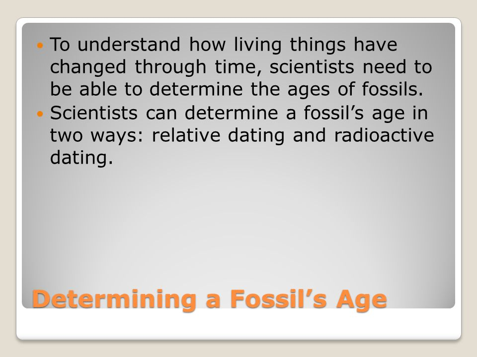 Relative Dating Scientists use relative dating to determine which of two fossils is older.