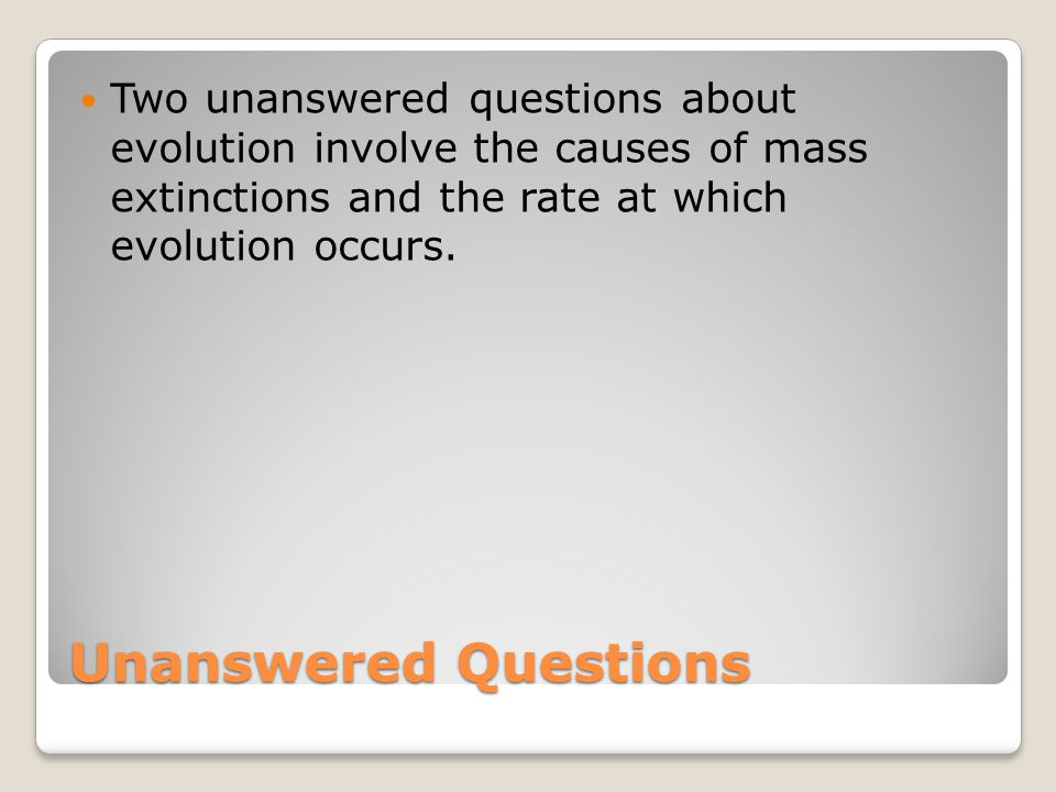 Unanswered Questions Two unanswered questions about evolution involve the causes of mass extinctions and the rate at which evolution occurs.