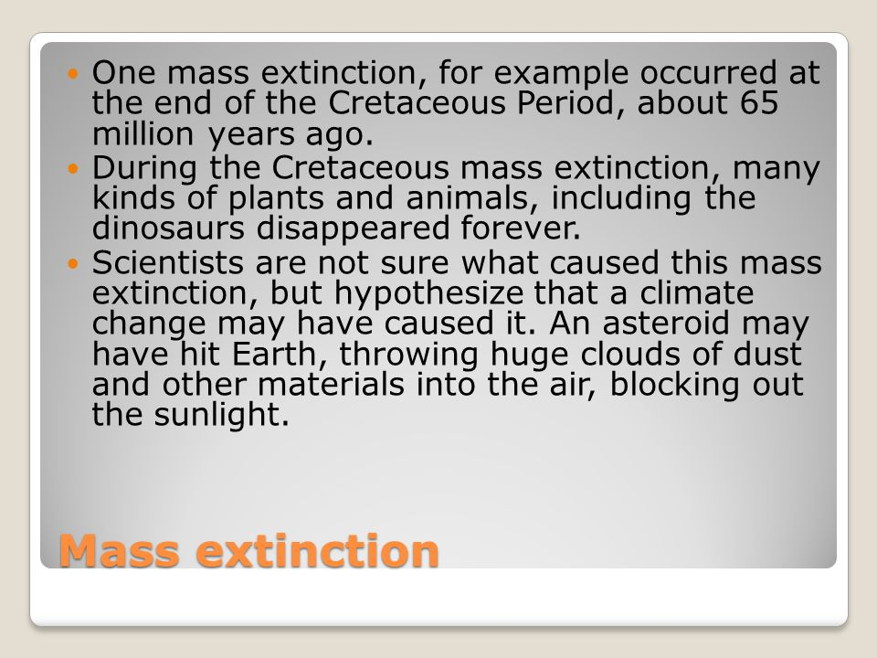 Mass extinction One mass extinction, for example occurred at the end of the Cretaceous Period, about 65 million years ago. During the Cretaceous mass