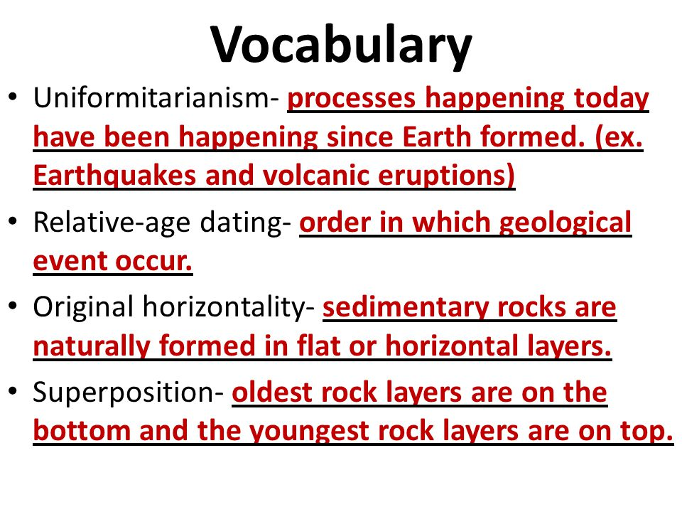 Vocabulary Uniformitarianism- processes happening today have been happening since Earth formed. (ex. Earthquakes and volcanic eruptions) Relative-age