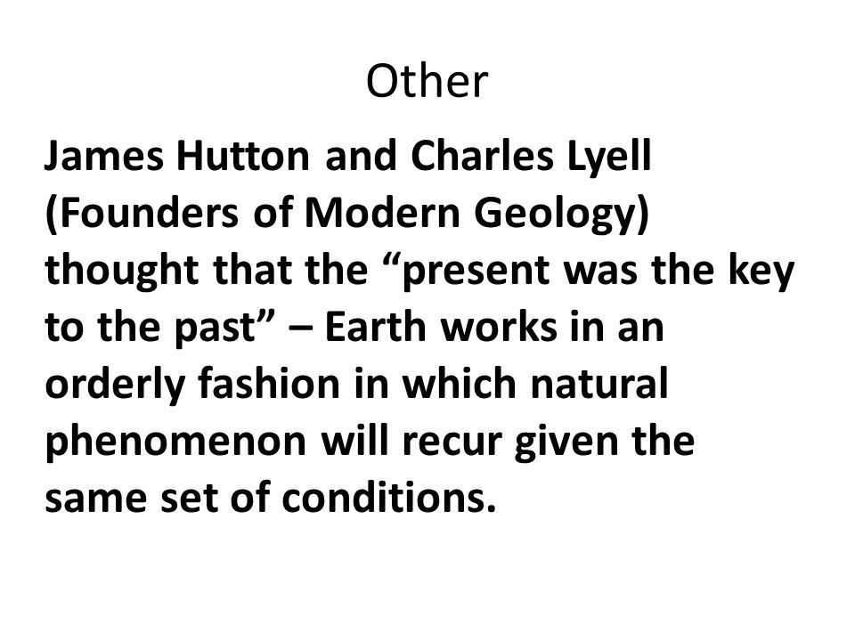 Other James Hutton and Charles Lyell (Founders of Modern Geology) thought that the present was the key to the past – Earth works in an orderly fashion