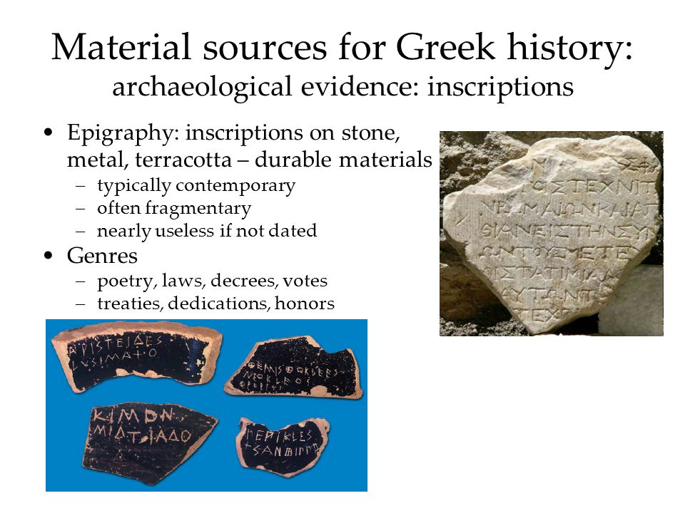 Material sources for Greek history: archaeological evidence: inscriptions Epigraphy: inscriptions on stone, metal, terracotta – durable materials –typically contemporary –often fragmentary –nearly useless if not dated Genres –poetry, laws, decrees, votes –treaties, dedications, honors