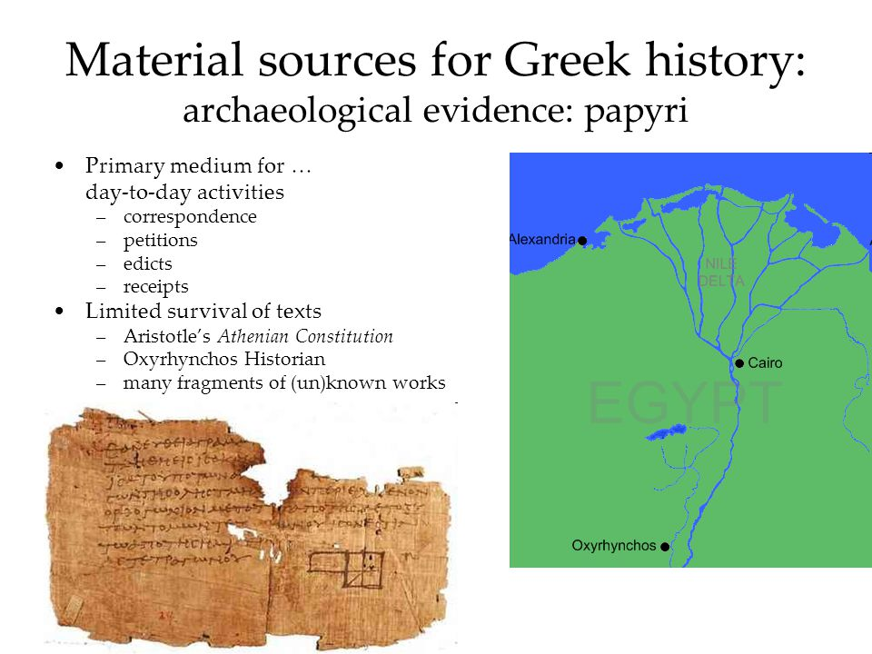 Material sources for Greek history: archaeological evidence: papyri Primary medium for … day-to-day activities –correspondence –petitions –edicts –receipts Limited survival of texts –Aristotles Athenian Constitution –Oxyrhynchos Historian –many fragments of (un)known works