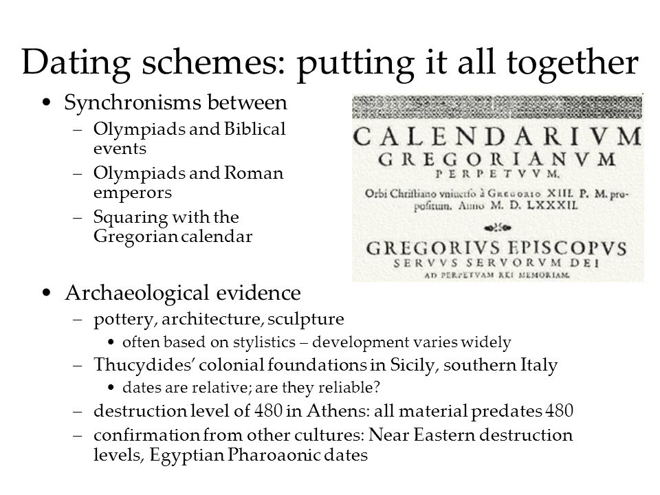 Dating schemes: putting it all together Synchronisms between –Olympiads and Biblical events –Olympiads and Roman emperors –Squaring with the Gregorian calendar Archaeological evidence –pottery, architecture, sculpture often based on stylistics – development varies widely –Thucydides colonial foundations in Sicily, southern Italy dates are relative; are they reliable.