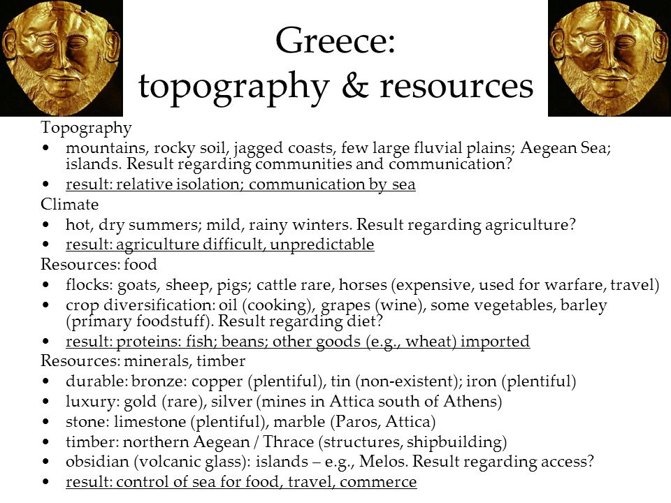 Greece: topography & resources Topography mountains, rocky soil, jagged coasts, few large fluvial plains; Aegean Sea; islands.