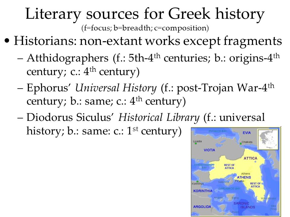 Literary sources for Greek history (f=focus; b=breadth; c=composition) Historians: non-extant works except fragments –Atthidographers (f.: 5th-4 th centuries; b.: origins-4 th century; c.: 4 th century) –Ephorus Universal History (f.: post-Trojan War-4 th century; b.: same; c.: 4 th century) –Diodorus Siculus Historical Library (f.: universal history; b.: same: c.: 1 st century)