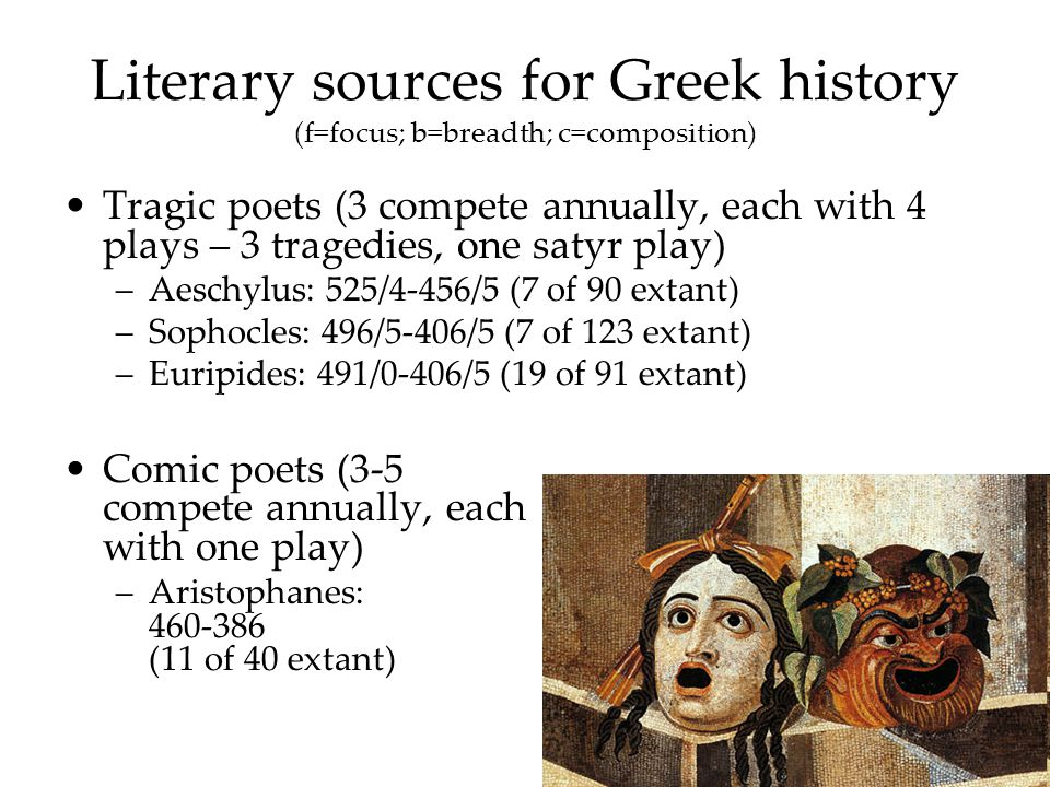 Tragic poets (3 compete annually, each with 4 plays – 3 tragedies, one satyr play) –Aeschylus: 525/4-456/5 (7 of 90 extant) –Sophocles: 496/5-406/5 (7 of 123 extant) –Euripides: 491/0-406/5 (19 of 91 extant) Comic poets (3-5 compete annually, each with one play) –Aristophanes: 460-386 (11 of 40 extant)