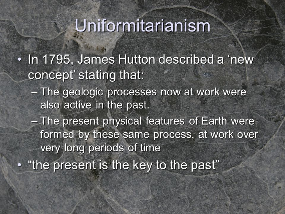 Uniformitarianism In 1795, James Hutton described a new concept stating that:In 1795, James Hutton described a new concept stating that: –The geologic processes now at work were also active in the past.