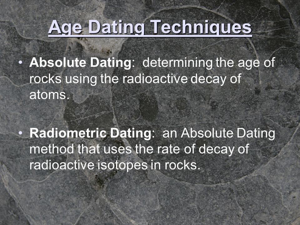 Age Dating Techniques Absolute Dating: determining the age of rocks using the radioactive decay of atoms. Radiometric Dating: an Absolute Dating metho