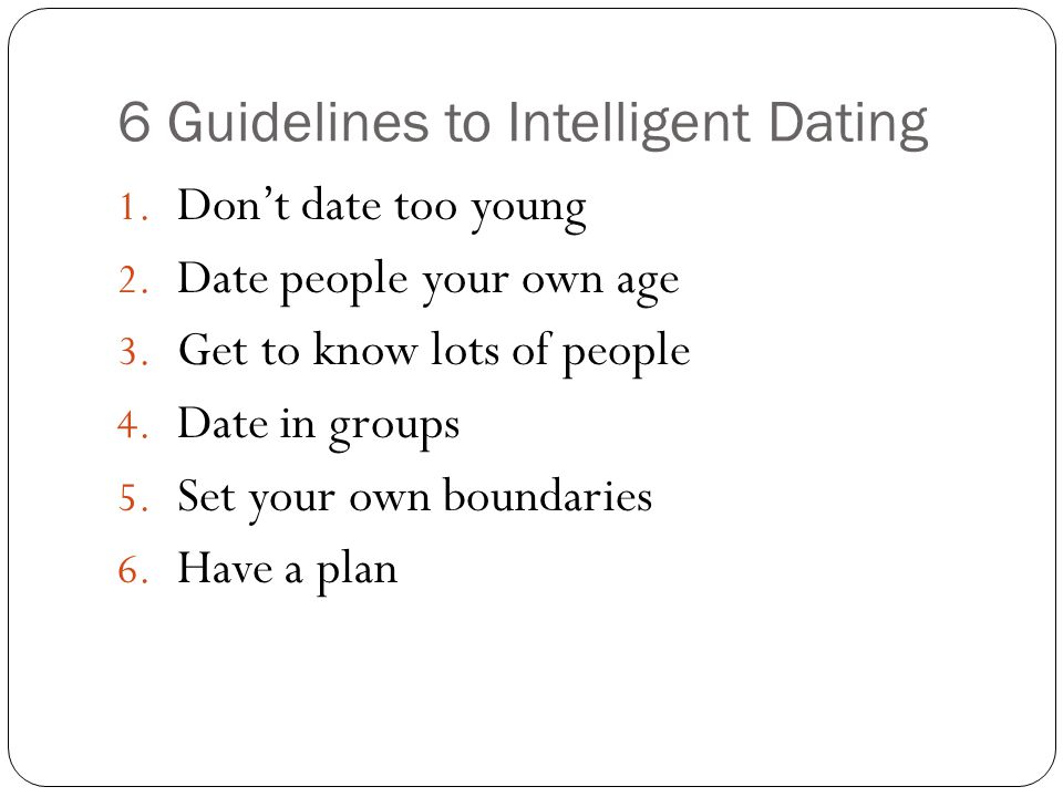 6 Guidelines to Intelligent Dating 1. Dont date too young 2.