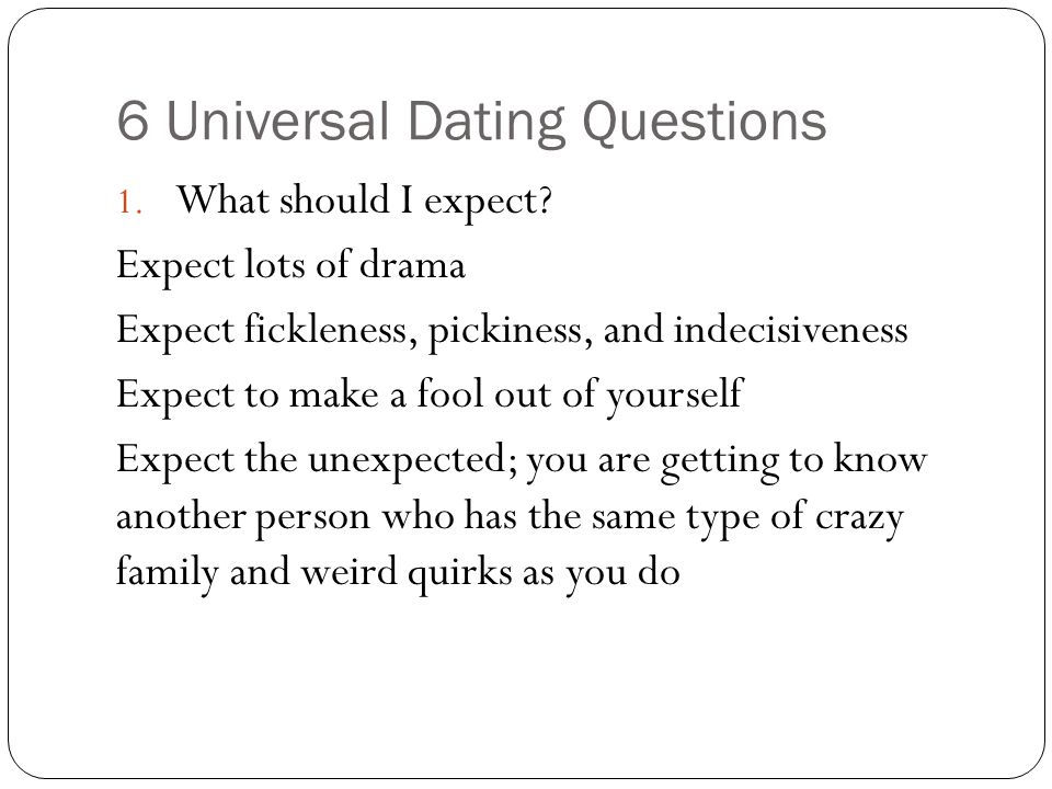 6 Universal Dating Questions 1. What should I expect.