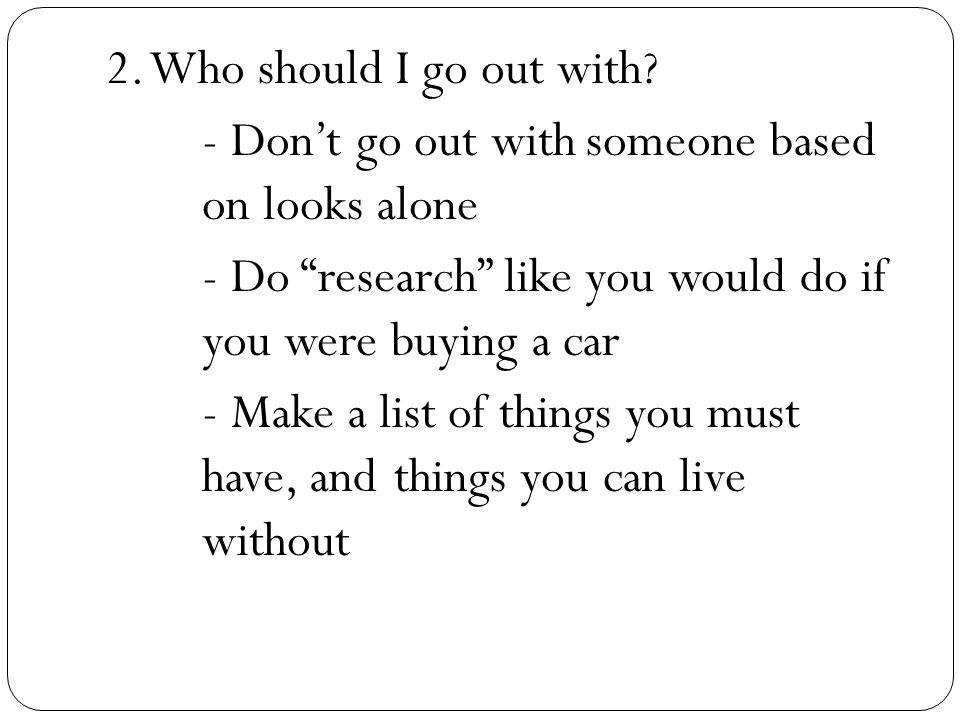 2. Who should I go out with? - Dont go out withsomeone based on looks alone - Do research like you would do if you were buying a car - Make a list of