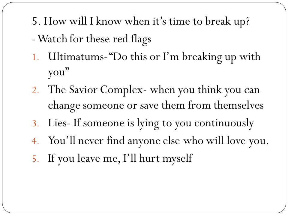 5. How will I know when its time to break up? - Watch for these red flags 1. Ultimatums- Do this or Im breaking up with you 2. The Savior Complex- whe