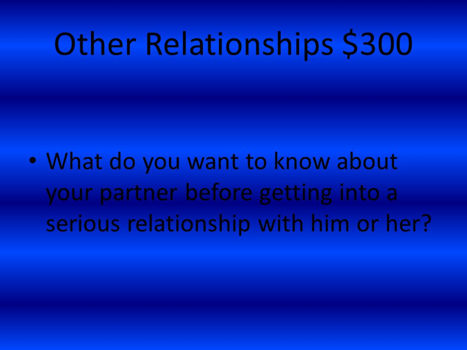Other Relationships $300 What do you want to know about your partner before getting into a serious relationship with him or her