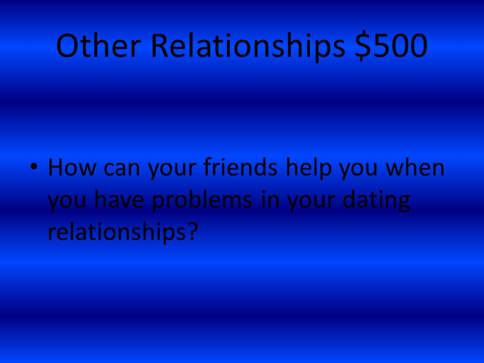 Other Relationships $500 How can your friends help you when you have problems in your dating relationships