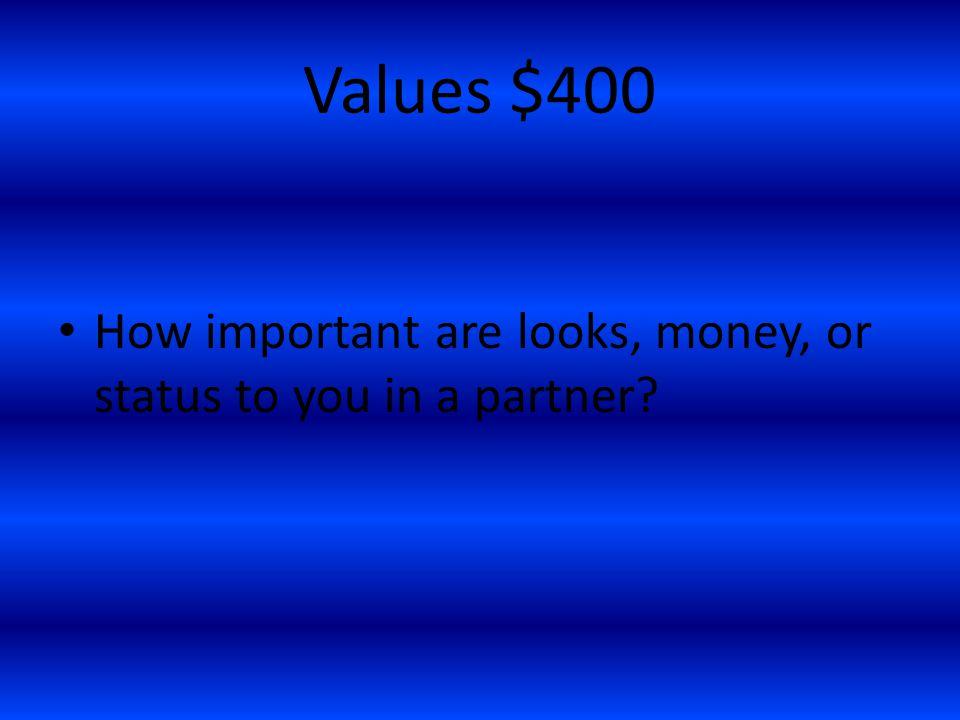 Values $400 How important are looks, money, or status to you in a partner