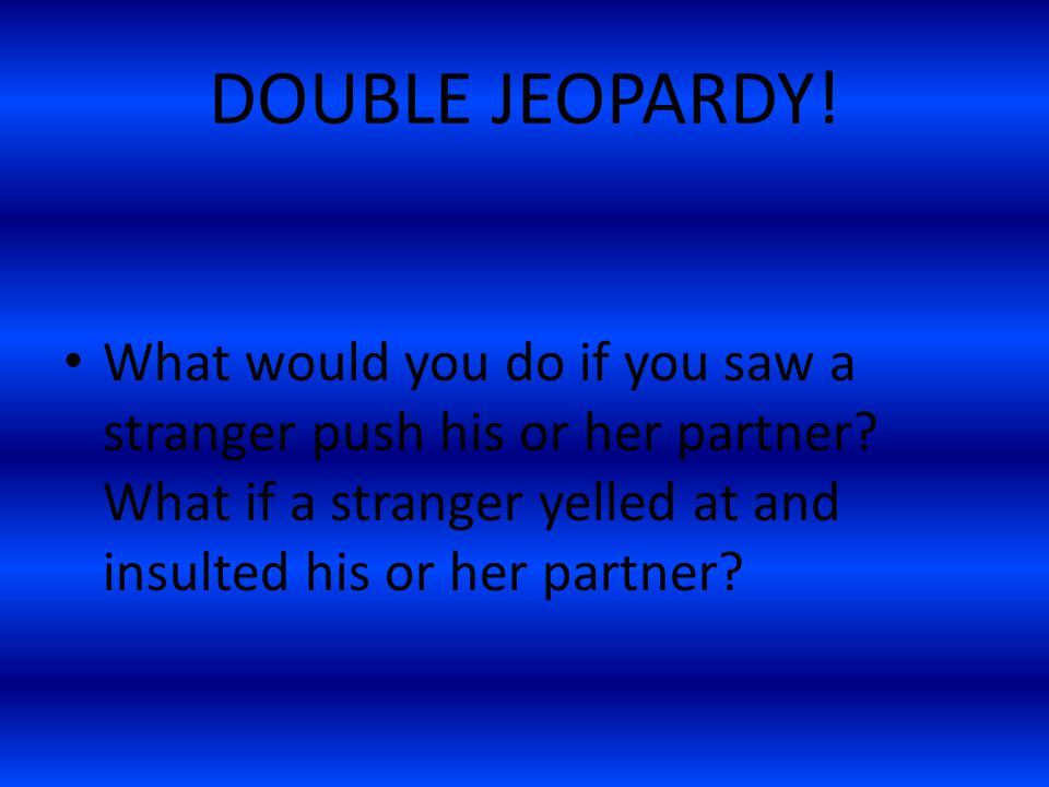 DOUBLE JEOPARDY. What would you do if you saw a stranger push his or her partner.