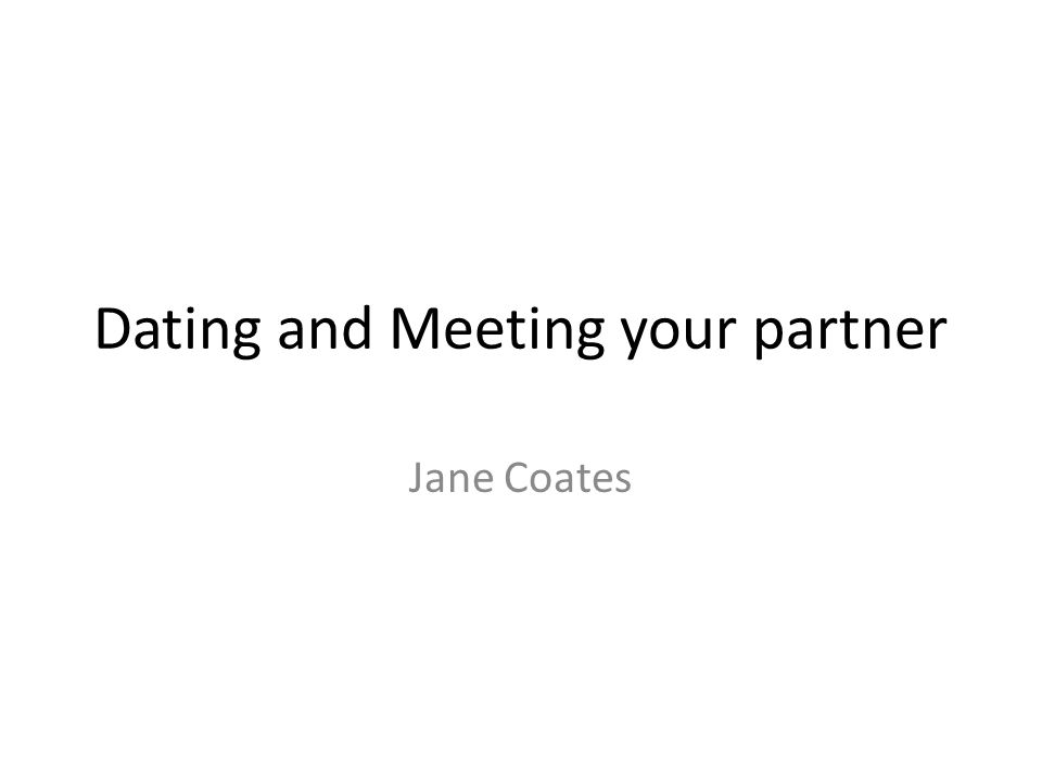 Dating and Meeting your partner Jane Coates