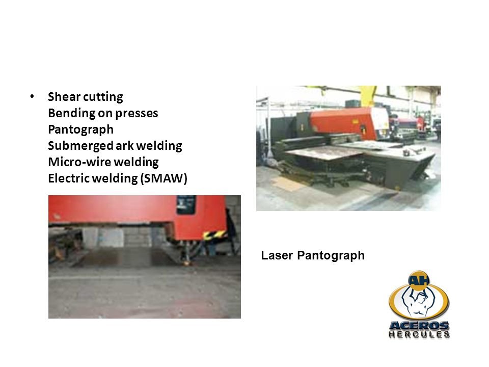 Shear cutting Bending on presses Pantograph Submerged ark welding Micro-wire welding Electric welding (SMAW) Laser Pantograph