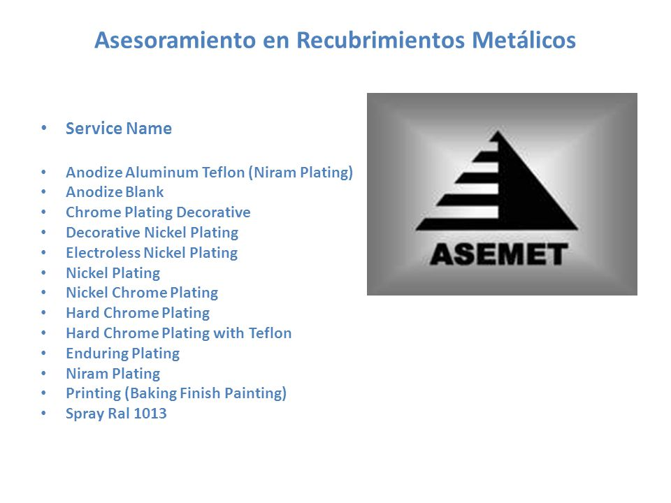 Asesoramiento en Recubrimientos Metálicos Service Name Anodize Aluminum Teflon (Niram Plating) Anodize Blank Chrome Plating Decorative Decorative Nickel Plating Electroless Nickel Plating Nickel Plating Nickel Chrome Plating Hard Chrome Plating Hard Chrome Plating with Teflon Enduring Plating Niram Plating Printing (Baking Finish Painting) Spray Ral 1013
