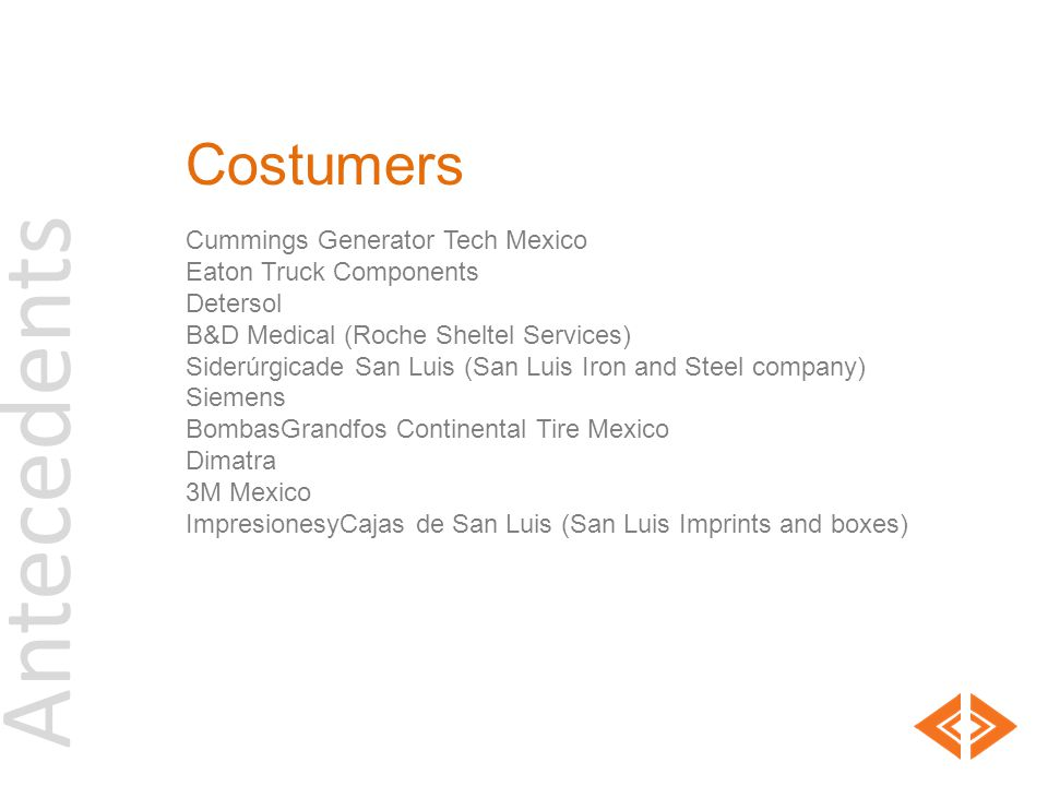 Antecedents Costumers Cummings Generator Tech Mexico Eaton Truck Components Detersol B&D Medical (Roche Sheltel Services) Siderúrgicade San Luis (San Luis Iron and Steel company) Siemens BombasGrandfos Continental Tire Mexico Dimatra 3M Mexico ImpresionesyCajas de San Luis (San Luis Imprints and boxes)