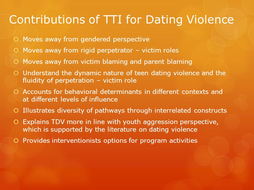 Contributions of TTI for Dating Violence Moves away from gendered perspective Moves away from rigid perpetrator – victim roles Moves away from victim blaming and parent blaming Understand the dynamic nature of teen dating violence and the fluidity of perpetration – victim role Accounts for behavioral determinants in different contexts and at different levels of influence Illustrates diversity of pathways through interrelated constructs Explains TDV more in line with youth aggression perspective, which is supported by the literature on dating violence Provides interventionists options for program activities