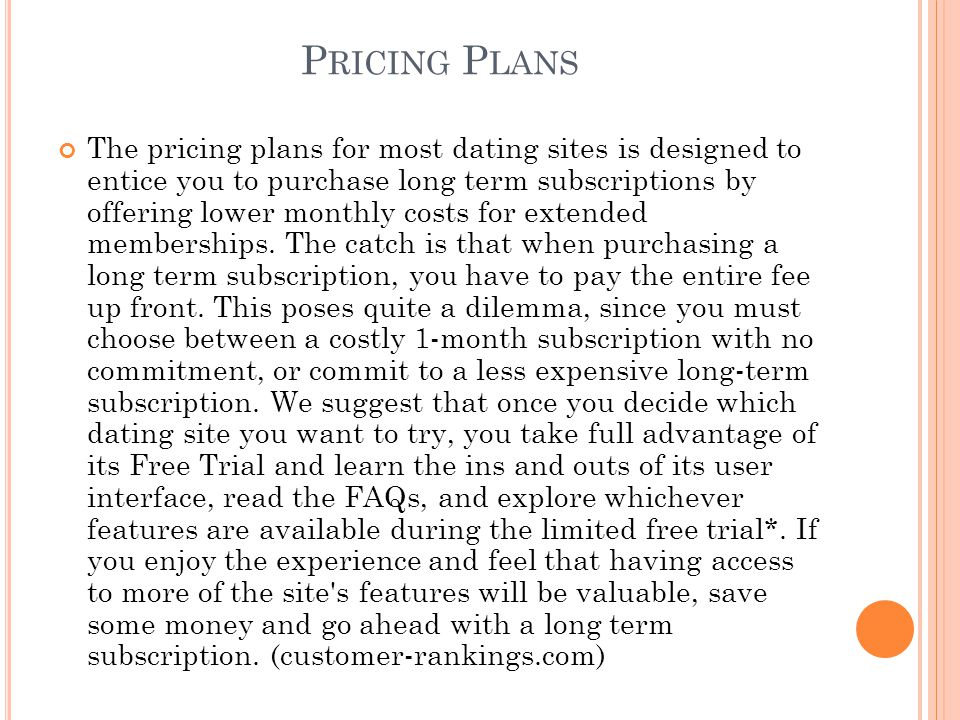 C OMPARISON FOR PRICING PLANS Dating ServiceLimited* Free Trial Duration 1 Month Subscription 3 Month Subscription Premium Plan Features Match.com7-Day$39.99 $22.99/Month $68.97 Total Premium plan includes added features: Email Read Notifications, First Impressions and Highlighted Profile Chemistry.com14-Day$49.95 $22.99/Month $68.97 Total Premium plan includes added features: Email Read Notifications, First Impressions and Highlighted Profile Perfectmatch.com2 Months$59.95 $36.95/Month $110.85 Total N/A eHarmonyUnlimitedBasic Plan: $59.95 Basic Plan: $39.95/Month $119.85 Total Premium Plan: $44.95/Month $134.85 Total Premium Profile includes an extended personality profile, verified profile and Secure Call access, allowing users to place anonymous voice calls to other users.
